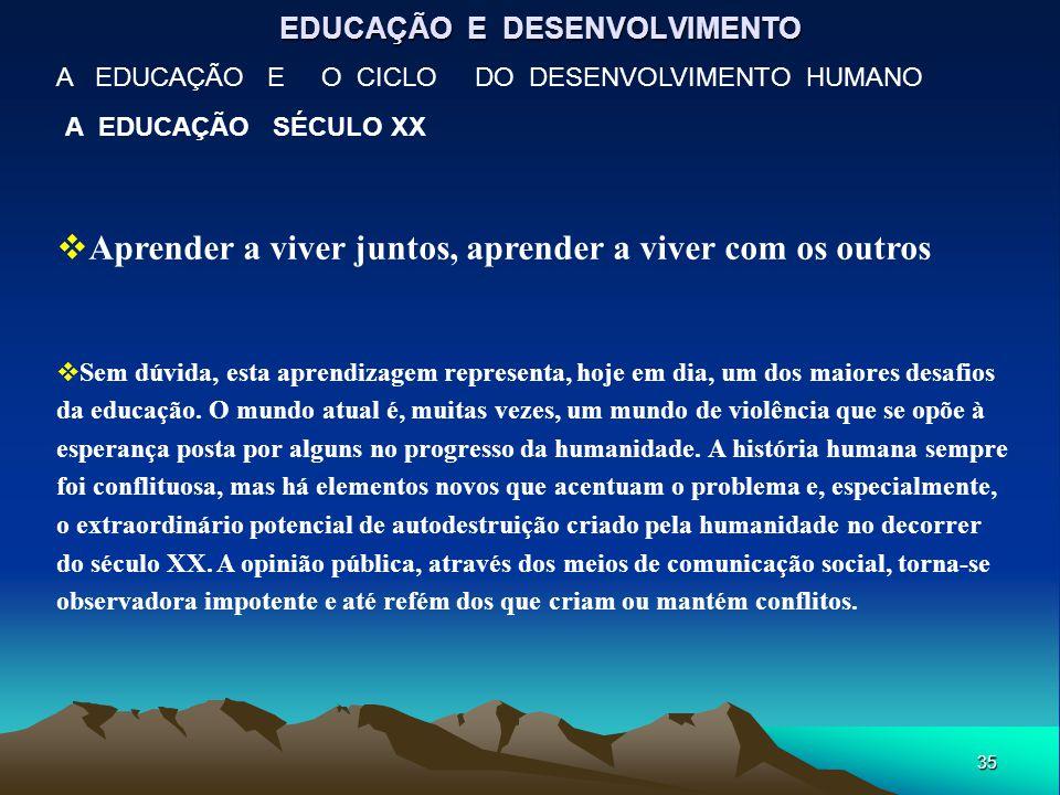 35 EDUCAÇÃO E DESENVOLVIMENTO A EDUCAÇÃO E O CICLO DO DESENVOLVIMENTO HUMANO A EDUCAÇÃO SÉCULO XX  Aprender a viver juntos, aprender a viver com os o