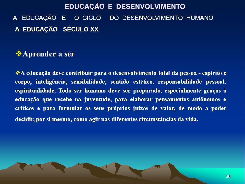 36 EDUCAÇÃO E DESENVOLVIMENTO A EDUCAÇÃO E O CICLO DO DESENVOLVIMENTO HUMANO A EDUCAÇÃO SÉCULO XX  Aprender a ser  A educação deve contribuir para o
