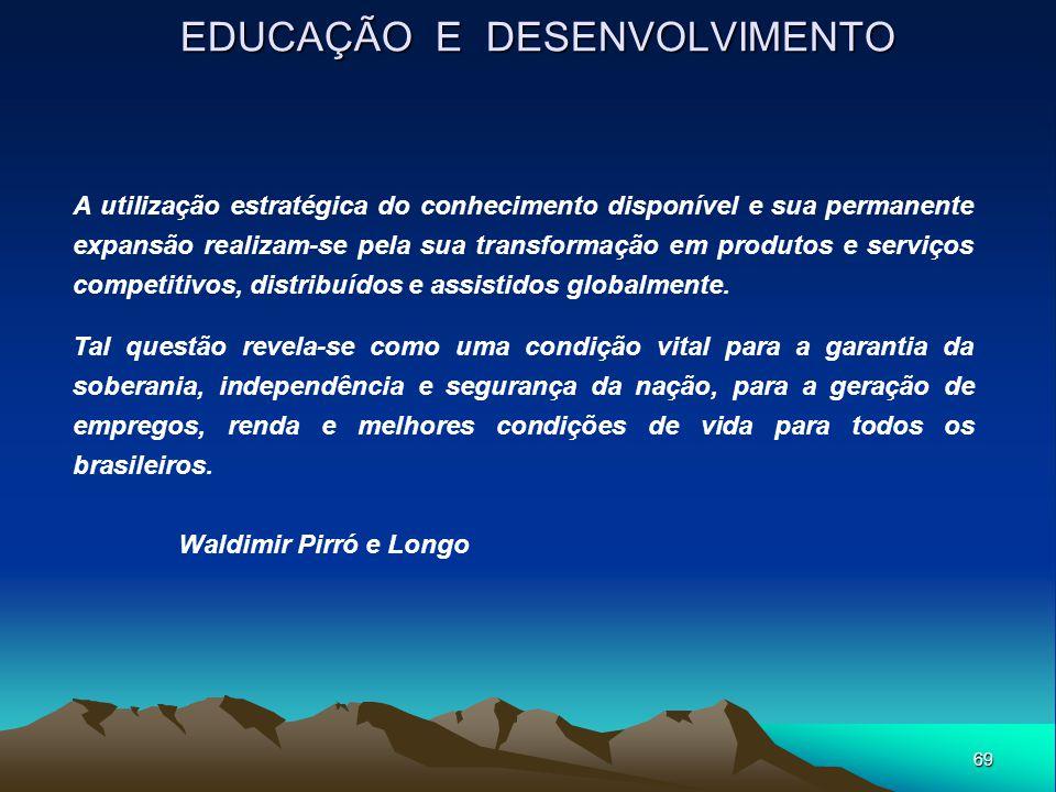 69 EDUCAÇÃO E DESENVOLVIMENTO A utilização estratégica do conhecimento disponível e sua permanente expansão realizam-se pela sua transformação em prod