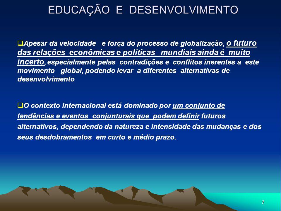 7 EDUCAÇÃO E DESENVOLVIMENTO  Apesar da velocidade e força do processo de globalização, o futuro das relações econômicas e políticas mundiais ainda é