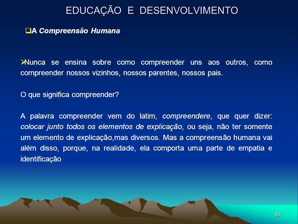 93 EDUCAÇÃO E DESENVOLVIMENTO  A Compreensão Humana  Nunca se ensina sobre como compreender uns aos outros, como compreender nossos vizinhos, nossos