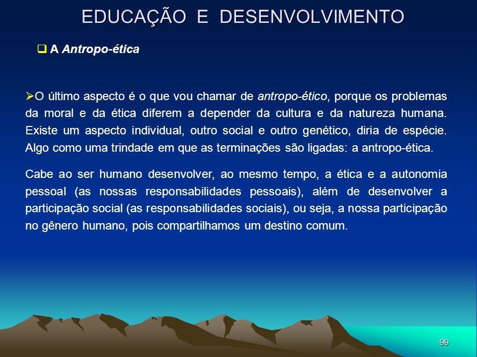 99 EDUCAÇÃO E DESENVOLVIMENTO  A Antropo-ética  O último aspecto é o que vou chamar de antropo-ético, porque os problemas da moral e da ética difere