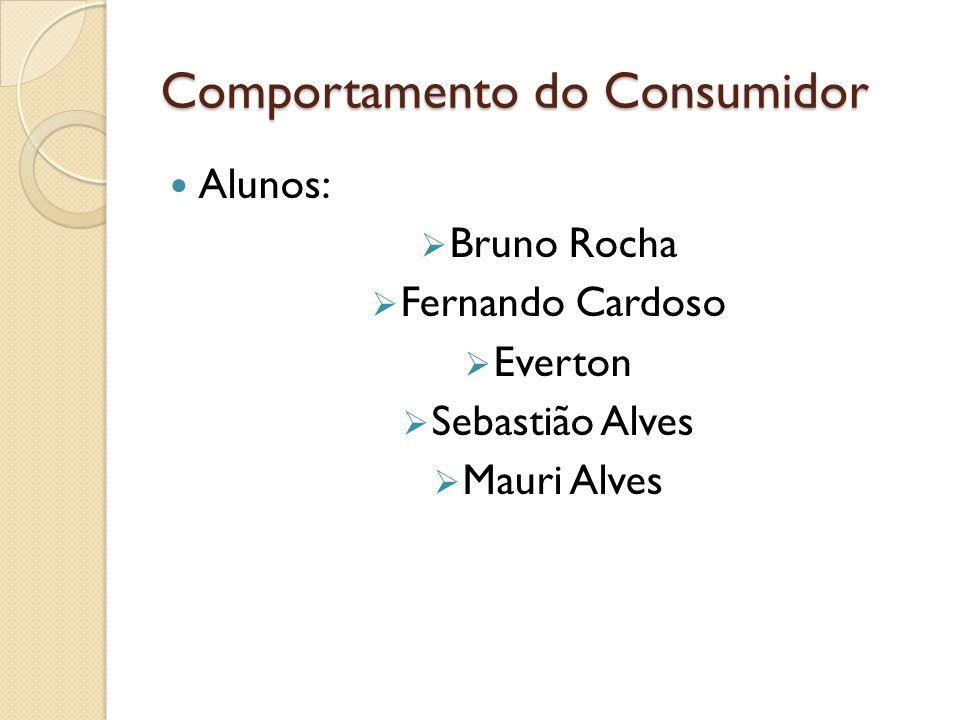 Comportamento do Consumidor Alunos:  Bruno Rocha  Fernando Cardoso  Everton  Sebastião Alves  Mauri Alves