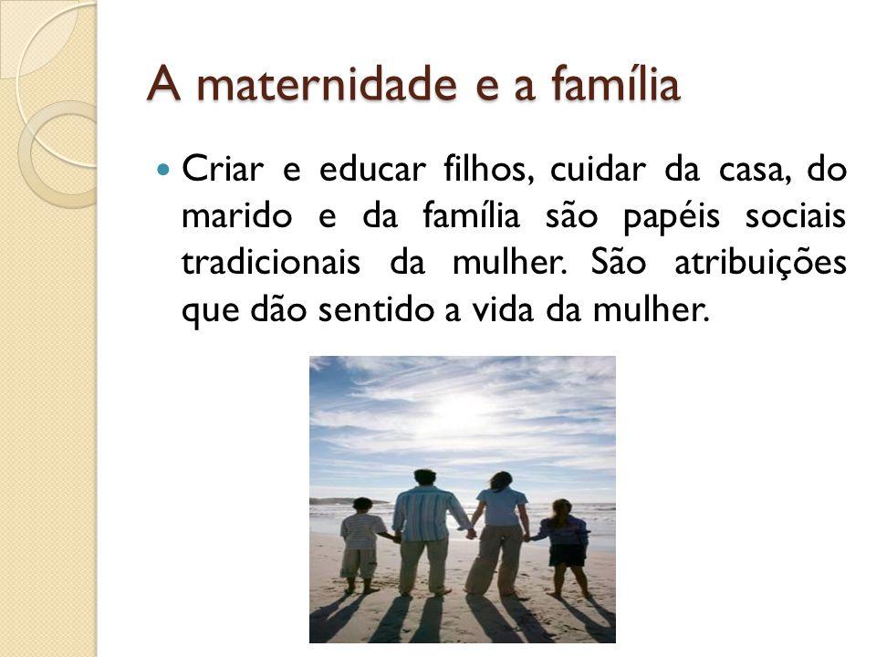 A maternidade e a família Criar e educar filhos, cuidar da casa, do marido e da família são papéis sociais tradicionais da mulher.