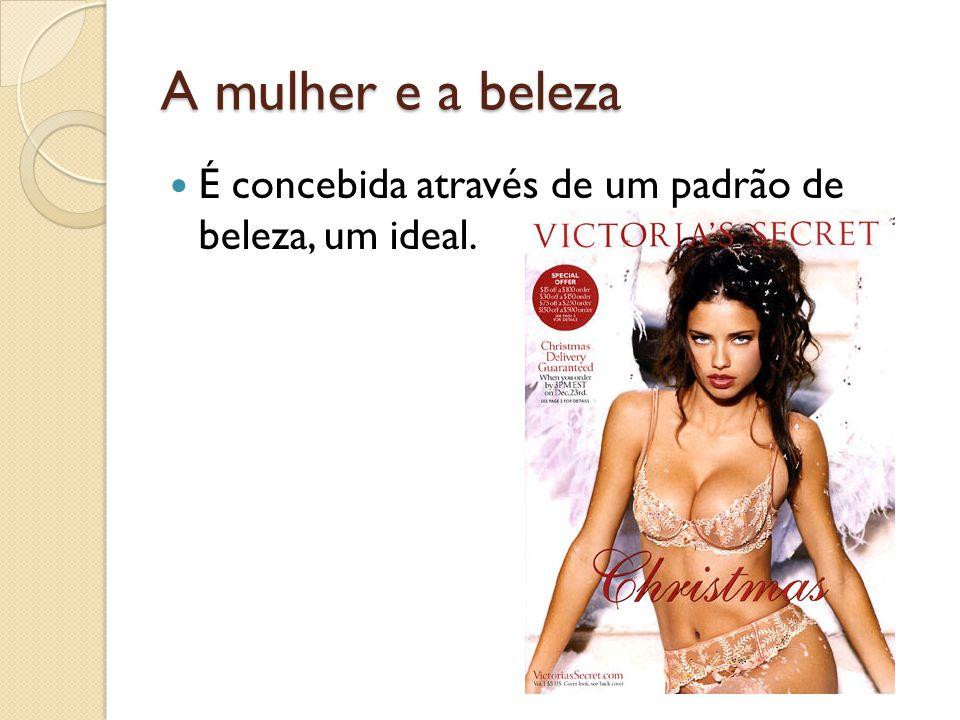 A mulher e a beleza É concebida através de um padrão de beleza, um ideal.
