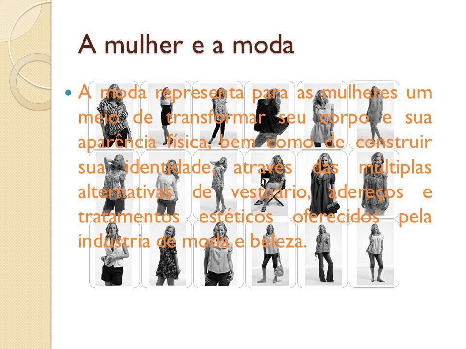 A mulher e a moda A moda representa para as mulheres um meio de transformar seu corpo e sua aparência física, bem como de construir sua identidade, através das múltiplas alternativas de vestuário, adereços e tratamentos estéticos oferecidos pela indústria de moda e beleza.