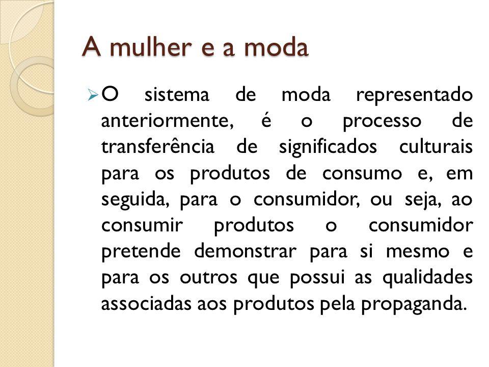  O sistema de moda representado anteriormente, é o processo de transferência de significados culturais para os produtos de consumo e, em seguida, para o consumidor, ou seja, ao consumir produtos o consumidor pretende demonstrar para si mesmo e para os outros que possui as qualidades associadas aos produtos pela propaganda.