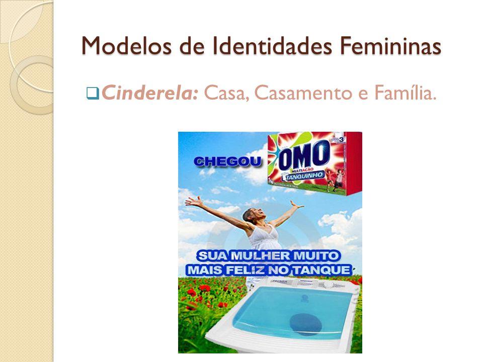 Modelos de Identidades Femininas  Cinderela: Casa, Casamento e Família.
