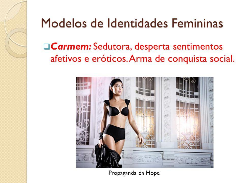 Modelos de Identidades Femininas  Carmem: Sedutora, desperta sentimentos afetivos e eróticos.