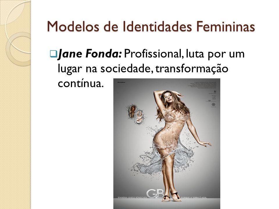 Modelos de Identidades Femininas  Jane Fonda: Profissional, luta por um lugar na sociedade, transformação contínua.