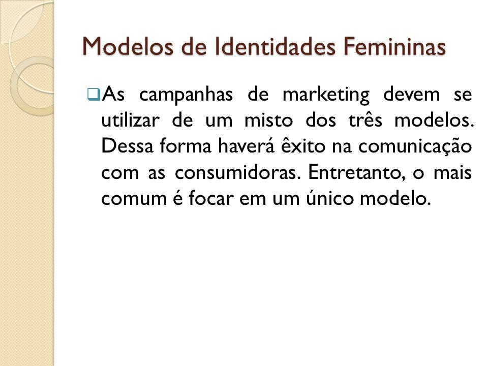 Modelos de Identidades Femininas  As campanhas de marketing devem se utilizar de um misto dos três modelos.