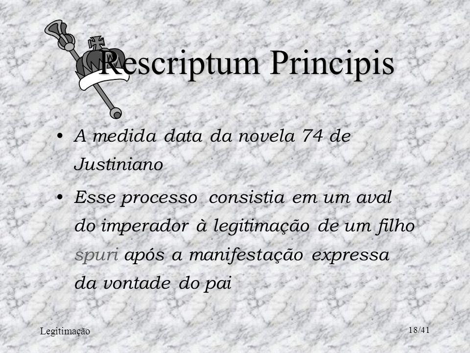 Legitimação 18/41 Rescriptum Principis A medida data da novela 74 de Justiniano Esse processo consistia em um aval do imperador à legitimação de um filho spuri após a manifestação expressa da vontade do pai