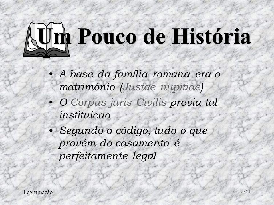 Legitimação 2/41 A base da família romana era o matrimônio (Justae nupitiae) O Corpus juris Civilis previa tal instituição Segundo o código, tudo o que provém do casamento é perfeitamente legal Um Pouco de História