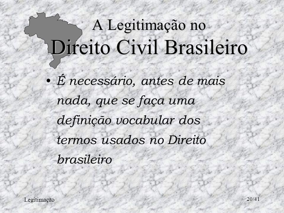 Legitimação 20/41 A Legitimação no Direito Civil Brasileiro É necessário, antes de mais nada, que se faça uma definição vocabular dos termos usados no Direito brasileiro
