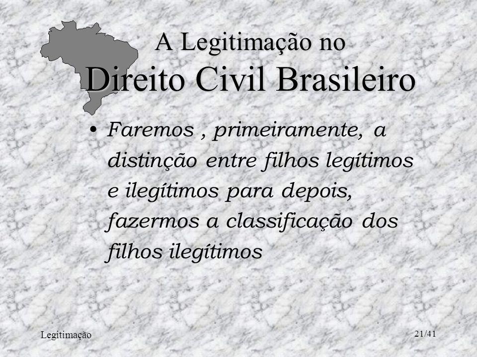 Legitimação 21/41 A Legitimação no Direito Civil Brasileiro Faremos, primeiramente, a distinção entre filhos legítimos e ilegítimos para depois, fazermos a classificação dos filhos ilegítimos
