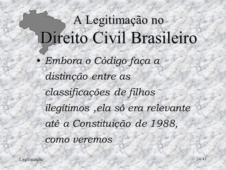 Legitimação 24/41 A Legitimação no Direito Civil Brasileiro Embora o Código faça a distinção entre as classificações de filhos ilegítimos,ela só era relevante até a Constituição de 1988, como veremos
