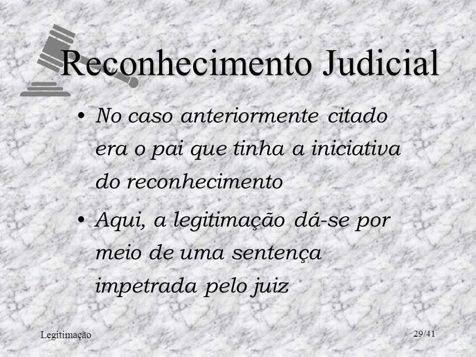 Legitimação 29/41 Reconhecimento Judicial No caso anteriormente citado era o pai que tinha a iniciativa do reconhecimento Aqui, a legitimação dá-se por meio de uma sentença impetrada pelo juiz