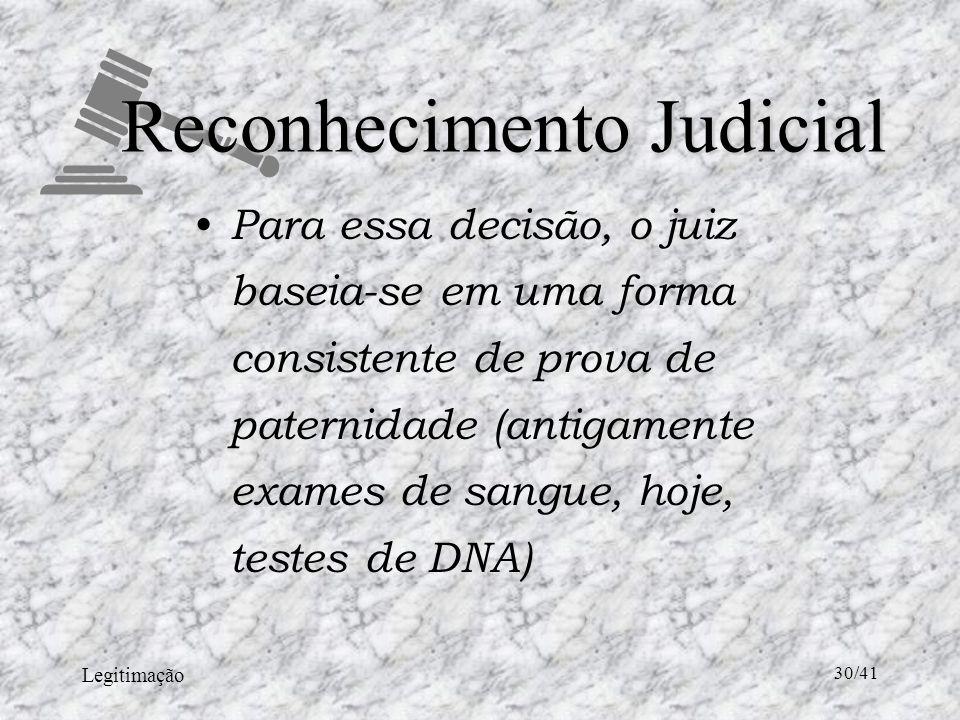 Legitimação 30/41 Reconhecimento Judicial Para essa decisão, o juiz baseia-se em uma forma consistente de prova de paternidade (antigamente exames de sangue, hoje, testes de DNA)