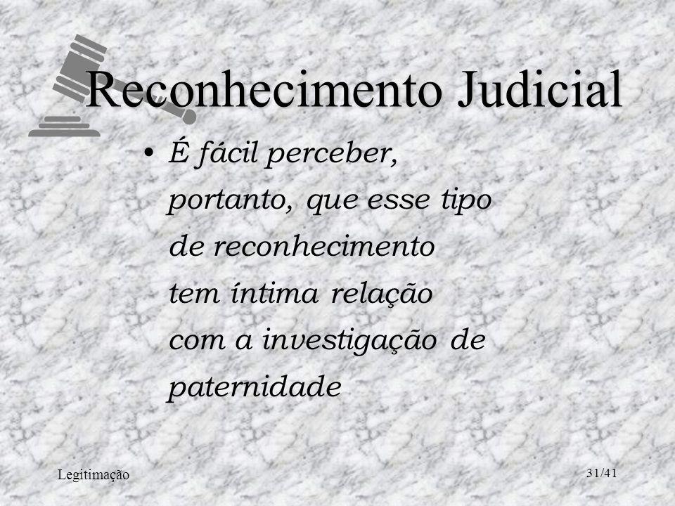 Legitimação 31/41 Reconhecimento Judicial É fácil perceber, portanto, que esse tipo de reconhecimento tem íntima relação com a investigação de paternidade