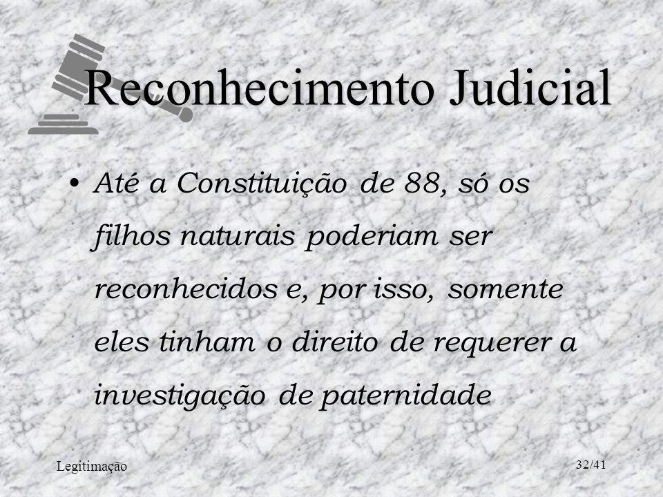 Legitimação 32/41 Reconhecimento Judicial Até a Constituição de 88, só os filhos naturais poderiam ser reconhecidos e, por isso, somente eles tinham o direito de requerer a investigação de paternidade