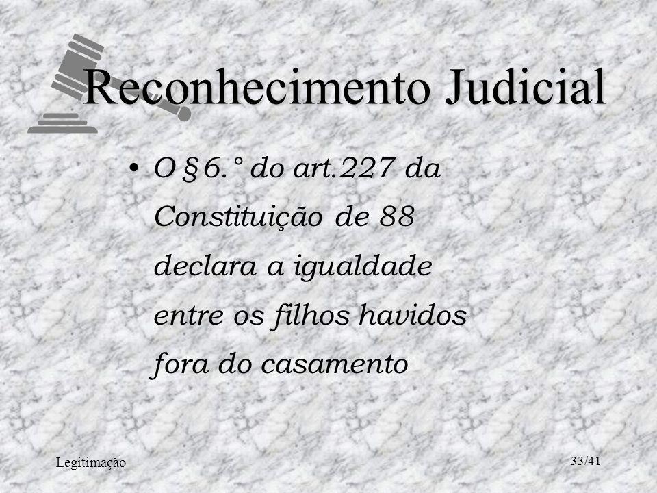 Legitimação 33/41 Reconhecimento Judicial O §6.° do art.227 da Constituição de 88 declara a igualdade entre os filhos havidos fora do casamento