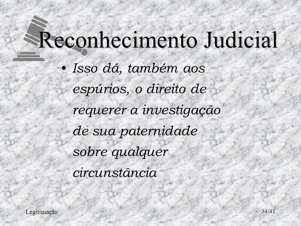 Legitimação 34/41 Reconhecimento Judicial Isso dá, também aos espúrios, o direito de requerer a investigação de sua paternidade sobre qualquer circunstância