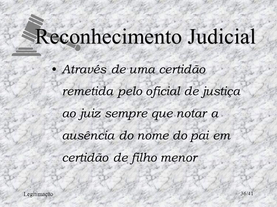 Legitimação 36/41 Reconhecimento Judicial Através de uma certidão remetida pelo oficial de justiça ao juiz sempre que notar a ausência do nome do pai em certidão de filho menor