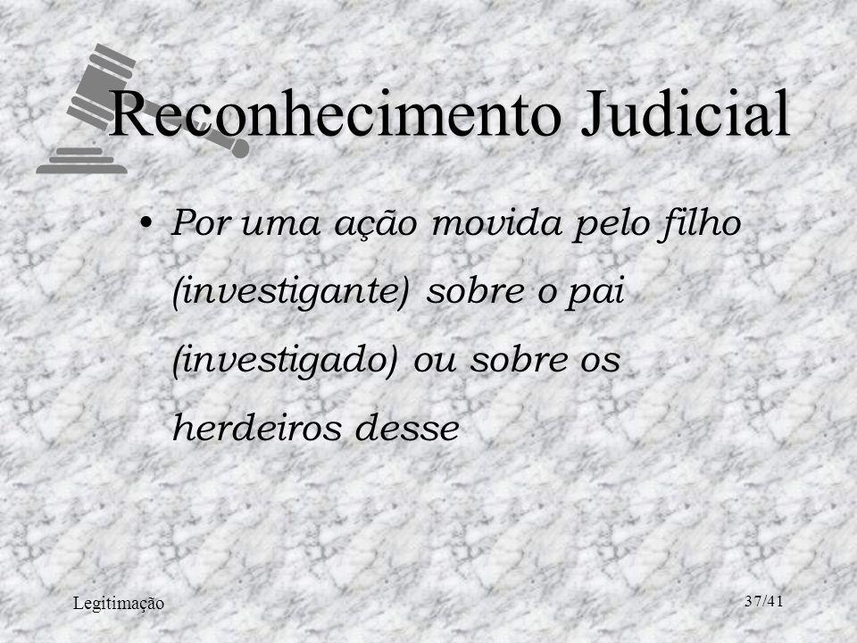 Legitimação 37/41 Reconhecimento Judicial Por uma ação movida pelo filho (investigante) sobre o pai (investigado) ou sobre os herdeiros desse
