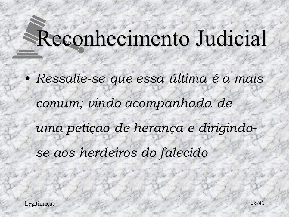 Legitimação 38/41 Reconhecimento Judicial Ressalte-se que essa última é a mais comum; vindo acompanhada de uma petição de herança e dirigindo- se aos herdeiros do falecido