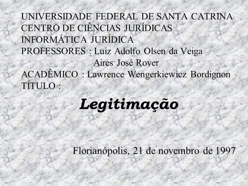 UNIVERSIDADE FEDERAL DE SANTA CATRINA CENTRO DE CIÊNCIAS JURÍDICAS INFORMÁTICA JURÍDICA PROFESSORES : Luiz Adolfo Olsen da Veiga Aires José Rover ACADÊMICO : Lawrence Wengerkiewicz Bordignon TÍTULO : Legitimação Florianópolis, 21 de novembro de 1997