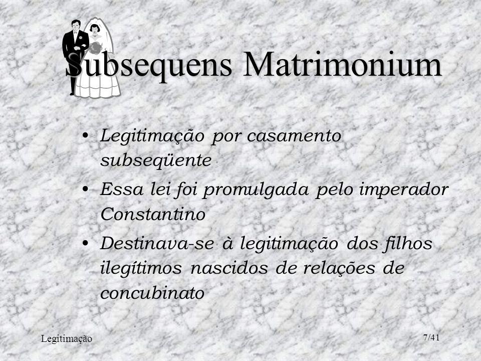 Legitimação 7/41 Legitimação por casamento subseqüente Essa lei foi promulgada pelo imperador Constantino Destinava-se à legitimação dos filhos ilegítimos nascidos de relações de concubinato Subsequens Matrimonium
