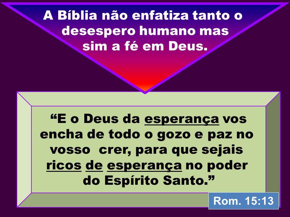 """""""E o Deus da esperança vos encha de todo o gozo e paz no vosso crer, para que sejais ricos de esperança no poder do Espírito Santo."""" A Bíblia não enfa"""