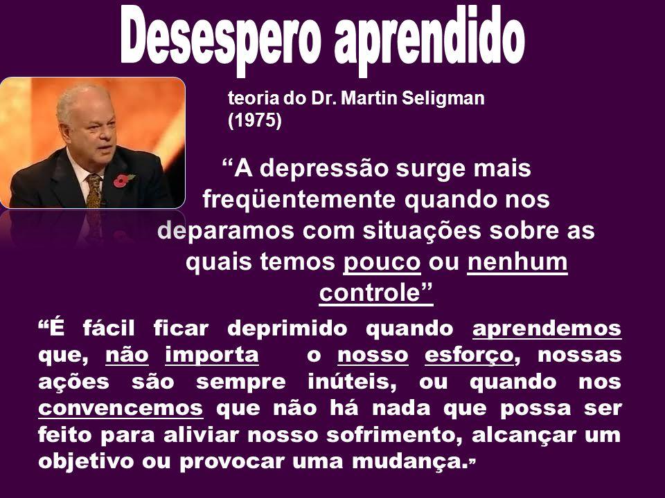 """teoria do Dr. Martin Seligman (1975) """"A depressão surge mais freqüentemente quando nos deparamos com situações sobre as quais temos pouco ou nenhum co"""