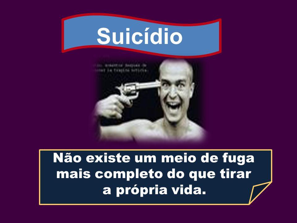 Suicídio Não existe um meio de fuga mais completo do que tirar a própria vida.