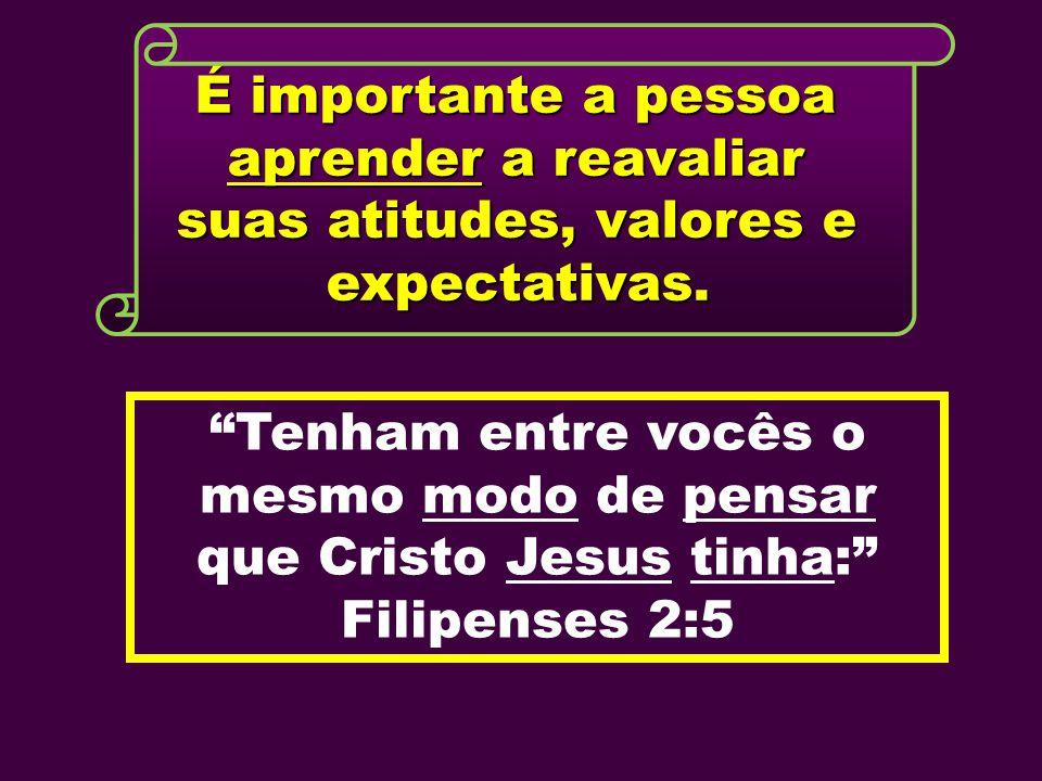 """É importante a pessoa aprender a reavaliar suas atitudes, valores e expectativas. """"Tenham entre vocês o mesmo modo de pensar que Cristo Jesus tinha:"""""""