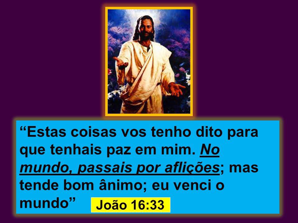 """""""Estas coisas vos tenho dito para que tenhais paz em mim. No mundo, passais por aflições; mas tende bom ânimo; eu venci o mundo"""" João 16:33"""