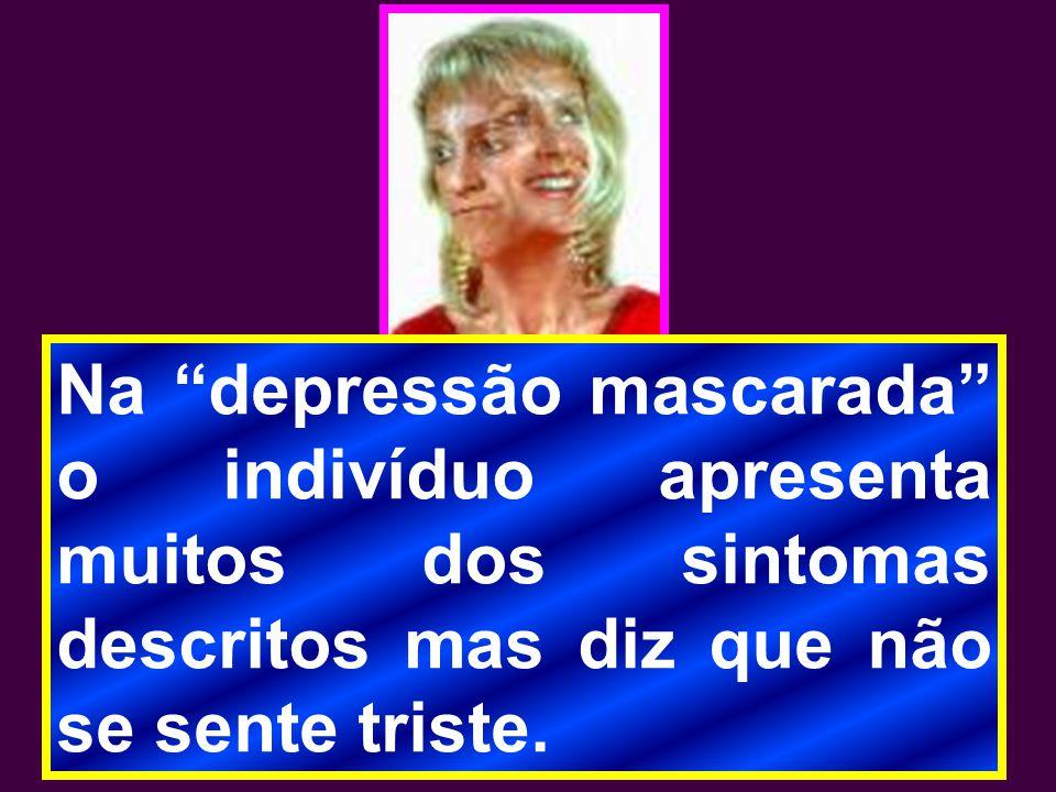 """Na """"depressão mascarada"""" o indivíduo apresenta muitos dos sintomas descritos mas diz que não se sente triste."""