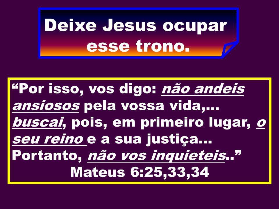 """Deixe Jesus ocupar esse trono. """"Por isso, vos digo: não andeis ansiosos pela vossa vida,... buscai, pois, em primeiro lugar, o seu reino e a sua justi"""