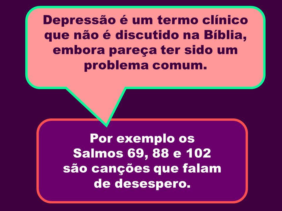 Por exemplo os Salmos 69, 88 e 102 são canções que falam de desespero. Depressão é um termo clínico que não é discutido na Bíblia, embora pareça ter s