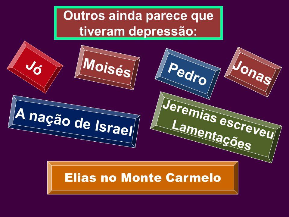 Outros ainda parece que tiveram depressão: Jó Moisés Jonas Pedro A nação de Israel Jeremias escreveu Lamentações Elias no Monte Carmelo