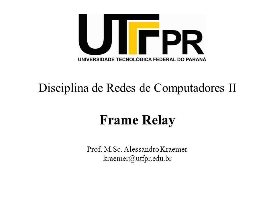 Disciplina de Redes de Computadores II Frame Relay Prof. M.Sc. Alessandro Kraemer kraemer@utfpr.edu.br