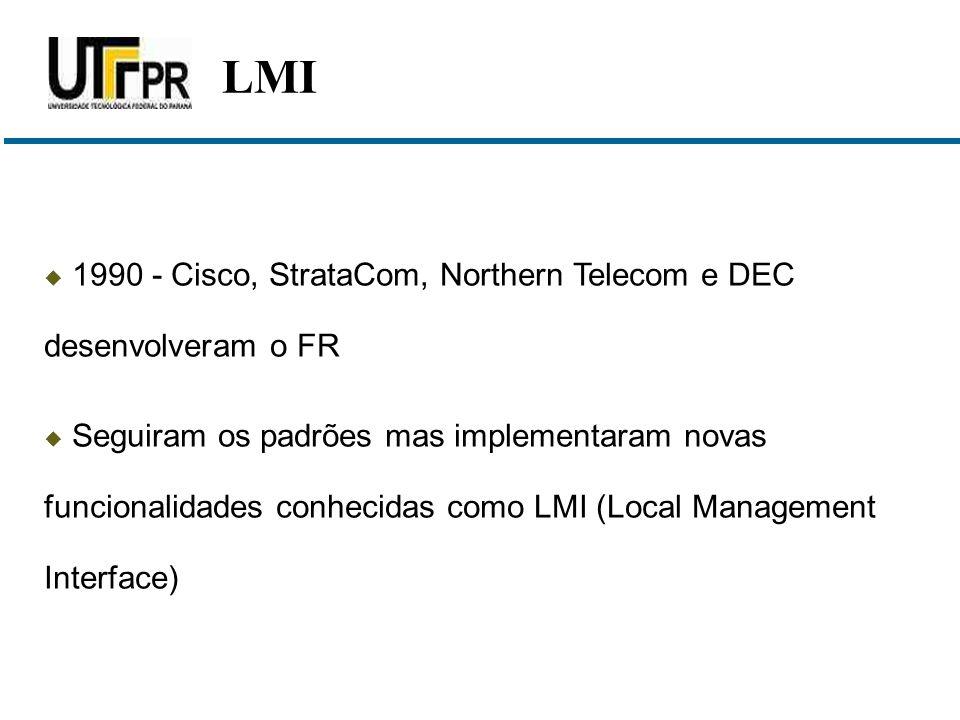  1990 - Cisco, StrataCom, Northern Telecom e DEC desenvolveram o FR  Seguiram os padrões mas implementaram novas funcionalidades conhecidas como LMI