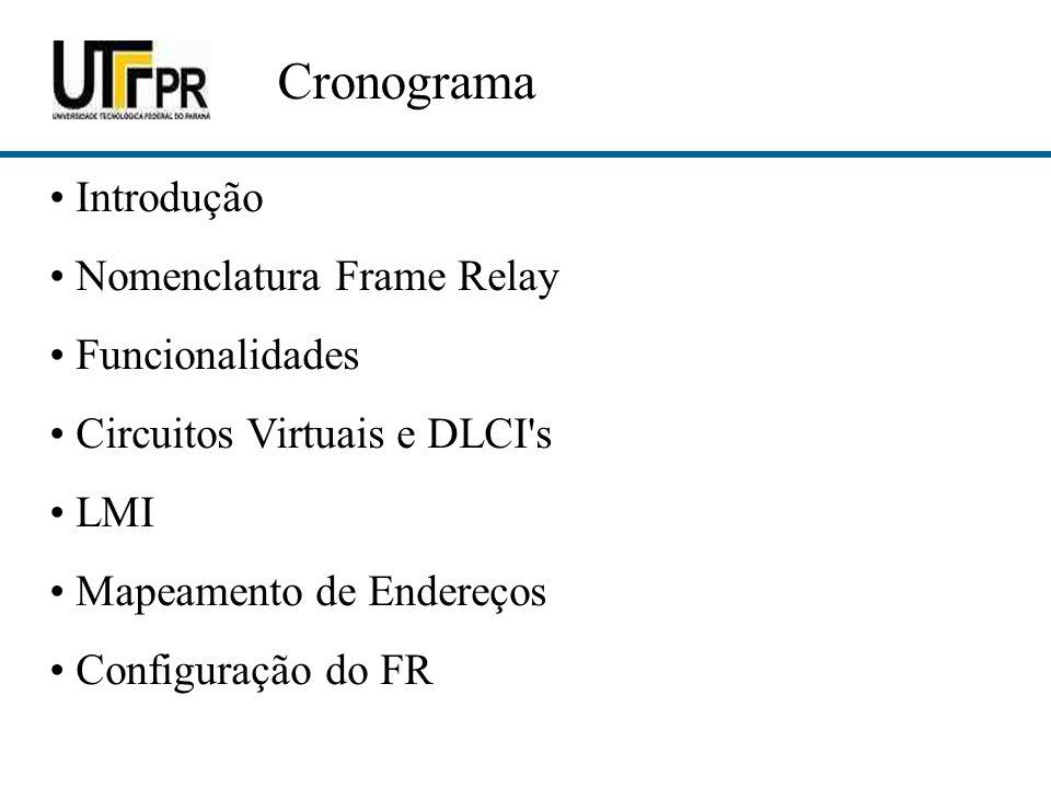 Cronograma Introdução Nomenclatura Frame Relay Funcionalidades Circuitos Virtuais e DLCI's LMI Mapeamento de Endereços Configuração do FR