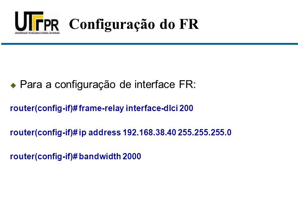  Para a configuração de interface FR: router(config-if)# frame-relay interface-dlci 200 router(config-if)# ip address 192.168.38.40 255.255.255.0 rou