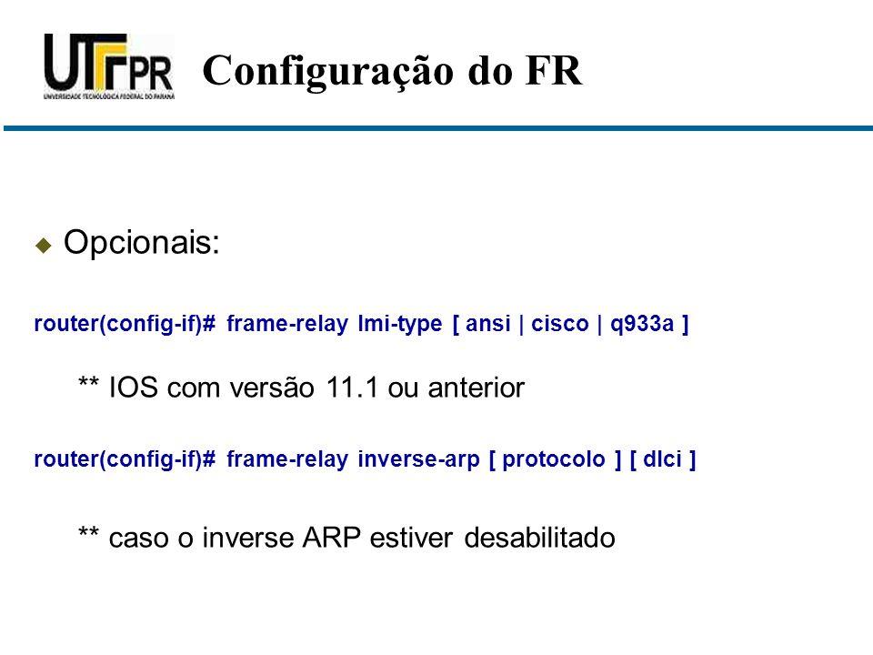  Opcionais: router(config-if)# frame-relay lmi-type [ ansi | cisco | q933a ] ** IOS com versão 11.1 ou anterior router(config-if)# frame-relay invers