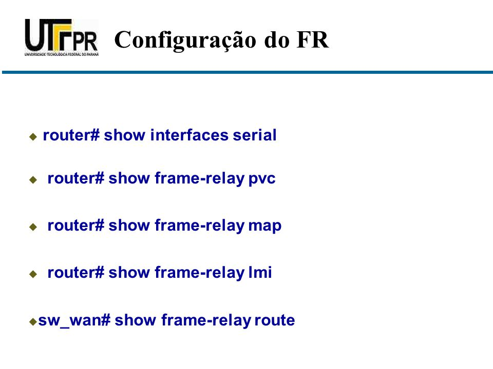  router# show interfaces serial  router# show frame-relay pvc  router# show frame-relay map  router# show frame-relay lmi  sw_wan# show frame-rel