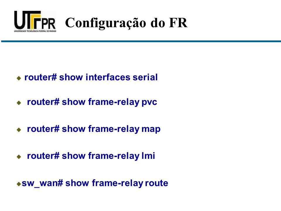  router# show interfaces serial  router# show frame-relay pvc  router# show frame-relay map  router# show frame-relay lmi  sw_wan# show frame-relay route Configuração do FR