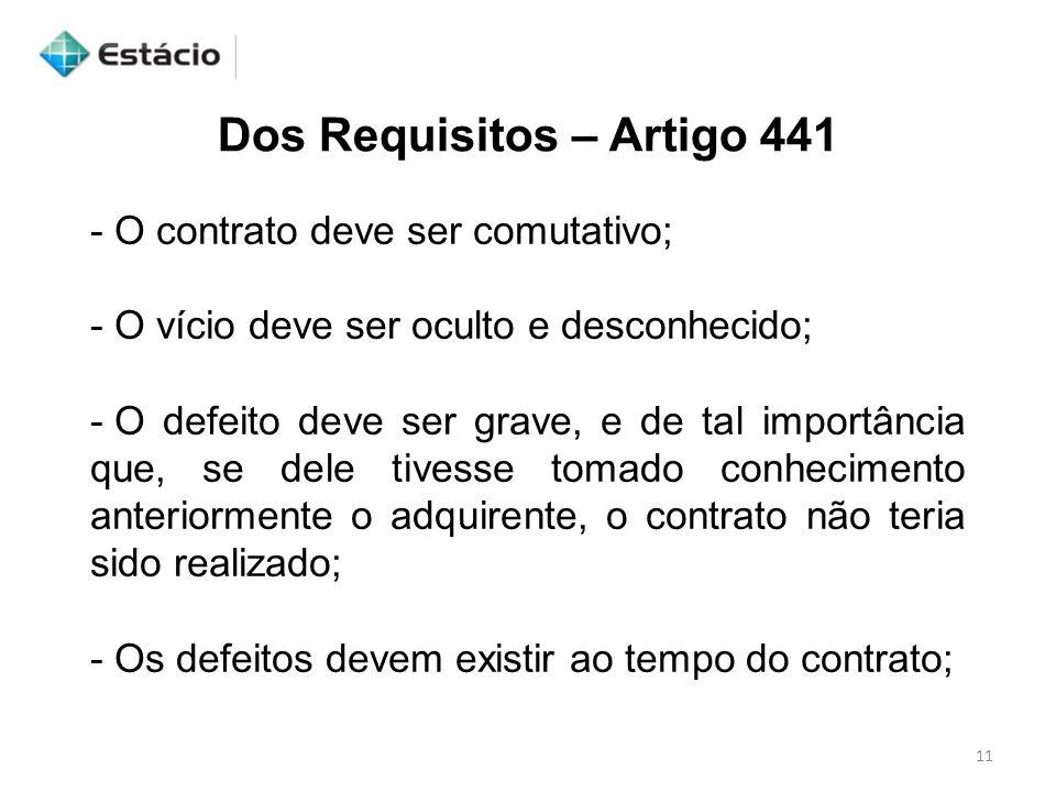 11 Dos Requisitos – Artigo 441 - O contrato deve ser comutativo; - O vício deve ser oculto e desconhecido; - O defeito deve ser grave, e de tal import