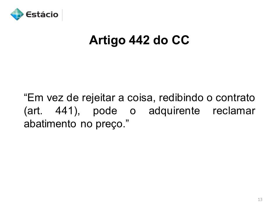 """13 Artigo 442 do CC """"Em vez de rejeitar a coisa, redibindo o contrato (art. 441), pode o adquirente reclamar abatimento no preço."""""""