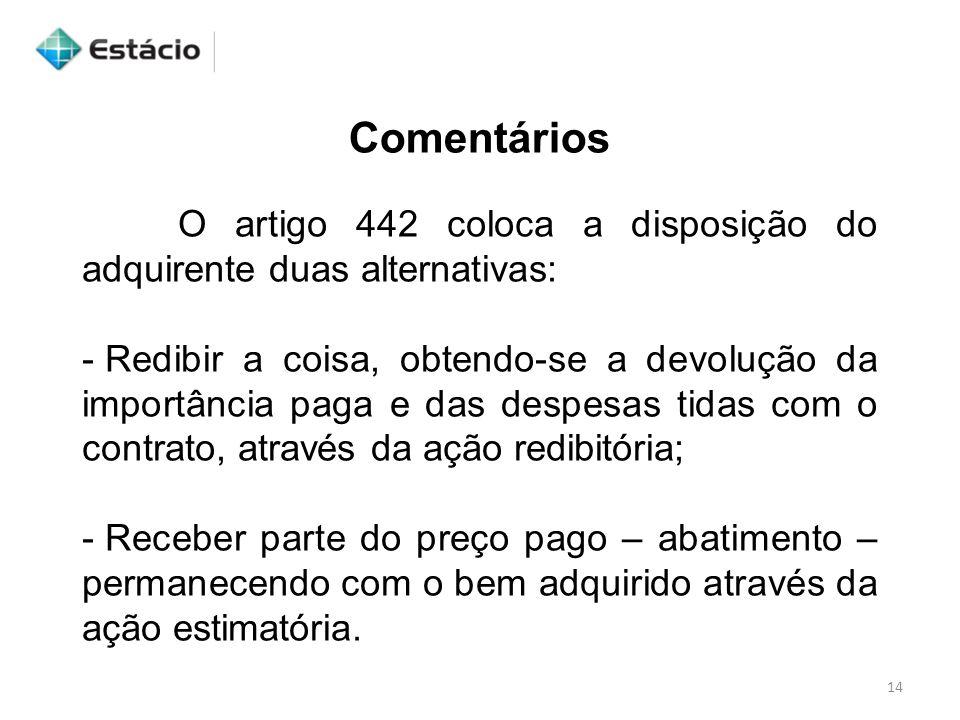 14 Comentários O artigo 442 coloca a disposição do adquirente duas alternativas: - Redibir a coisa, obtendo-se a devolução da importância paga e das d